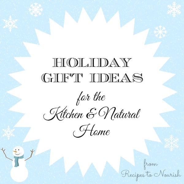 Holiday Gift Ideas for the Kitchen & Natural Home   Recipes to Nourish